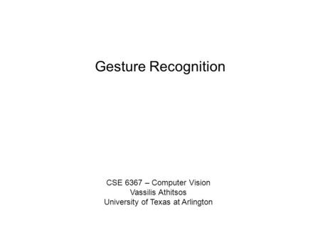 Gesture Recognition CSE 6367 – Computer Vision Vassilis Athitsos University of Texas at Arlington.
