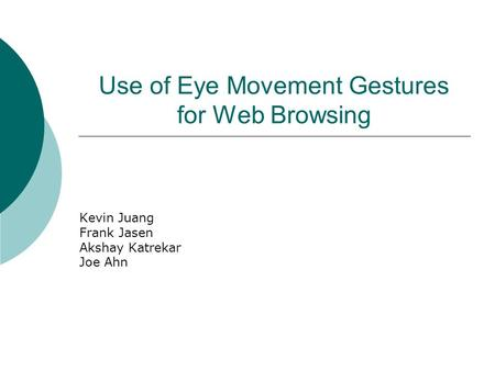 Use of Eye Movement Gestures for Web Browsing Kevin Juang Frank Jasen Akshay Katrekar Joe Ahn.