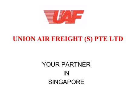 UNION AIR FREIGHT (S) PTE LTD YOUR PARTNER IN SINGAPORE.