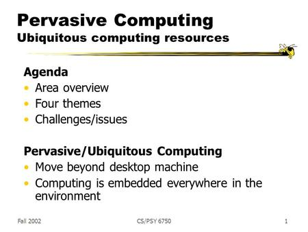 Fall 2002CS/PSY 67501 Pervasive Computing Ubiquitous computing resources Agenda Area overview Four themes Challenges/issues Pervasive/Ubiquitous Computing.