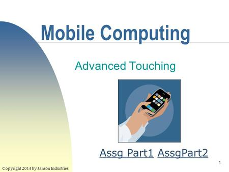 1 Mobile Computing Advanced Touching Copyright 2014 by Janson Industries Assg Part1Assg Part1 AssgPart2AssgPart2.