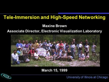 University of Illinois at Chicago March 15, 1999 Tele-Immersion and High-Speed Networking Maxine Brown Associate Director, Electronic Visualization Laboratory.