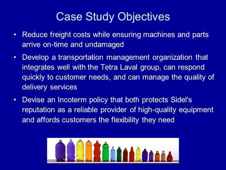 Case Study Objectives Reduce freight costs while ensuring machines and parts arrive on-time and undamaged Develop a transportation management organization.