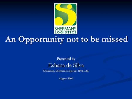 An Opportunity not to be missed Presented by Eshana de Silva Chairman, Shermans Logistics (Pvt) Ltd. August 2006.
