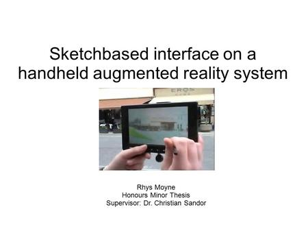 Sketch­based interface on a handheld augmented reality system Rhys Moyne Honours Minor Thesis Supervisor: Dr. Christian Sandor.