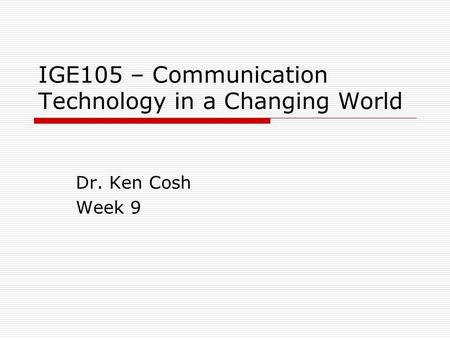 IGE105 – Communication Technology in a Changing World Dr. Ken Cosh Week 9.