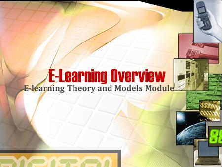 E-Learning Overview E-learning Theory and Models Module.
