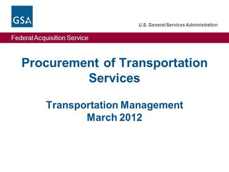 Federal Acquisition Service U.S. General Services Administration Federal Acquisition Service U.S. General Services Administration Procurement of Transportation.