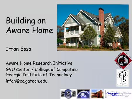 Building an Aware Home Irfan Essa Aware Home Research Initiative GVU Center / College of Computing Georgia Institute of Technology
