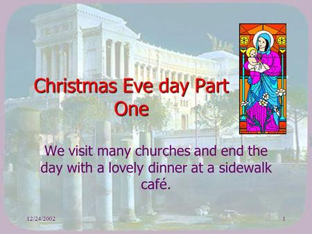 12/24/20021 Christmas Eve day Part One We visit many churches and end the day with a lovely dinner at a sidewalk café.