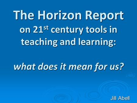 1 The Horizon Report on 21 st century tools in teaching and learning: what does it mean for us? Jill Abell.