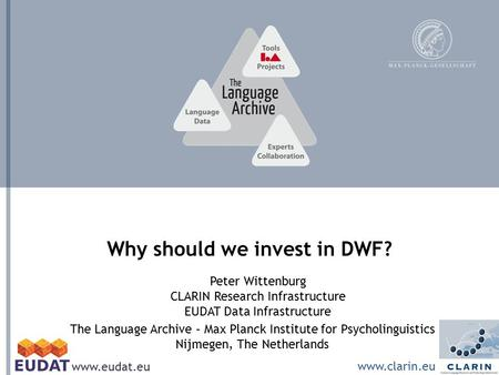The Language Archive – Max Planck Institute for Psycholinguistics Nijmegen, The Netherlands Why should we invest in DWF? Peter Wittenburg CLARIN Research.