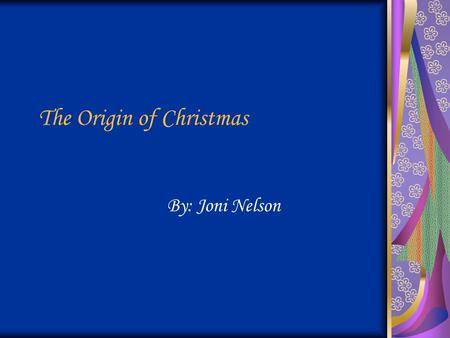 The Origin of Christmas By: Joni Nelson. Why did Christmas Begin? Christmas began to celebrate the birth of Jesus Christ.