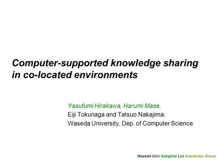 Waseda Univ Nakajima Lab Interaction Group Computer-supported knowledge sharing in co-located environments Yasufumi Hirakawa, Harumi Mase, Eiji Tokunaga.
