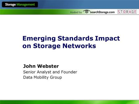 Hosted by Emerging Standards Impact on Storage Networks John Webster Senior Analyst and Founder Data Mobility Group.
