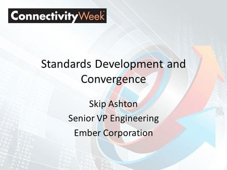 Standards Development and Convergence Skip Ashton Senior VP Engineering Ember Corporation.