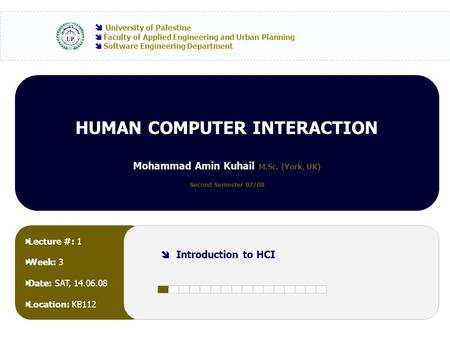 HUMAN COMPUTER INTERACTION Mohammad Amin Kuhail M.Sc. (York, UK) Second Semester 07/08  University of Palestine  Faculty of Applied Engineering and Urban.