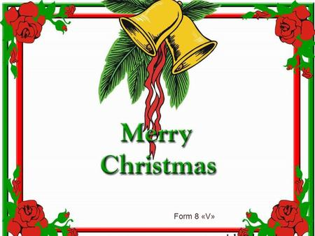 Form 8 «V». It is certain that Christmas is celebrated all over the world.Perhaps no other holiday has developed a set of customs and symbols. Thisis.