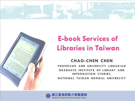 CHAO-CHEN CHEN PROFESSOR AND UNIVERSITY LIBRARIAN GRADUATE INSTITUTE OF LIBRARY AND INFORMATION STUDIES, NATIONAL TAIWAN NORMAL UNIVERSITY E-book Services.