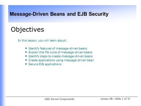 Message-Driven Beans and EJB Security Lesson 4B / Slide 1 of 37 J2EE Server Components Objectives In this lesson, you will learn about: Identify features.