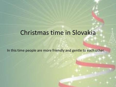 Christmas time in Slovakia In this time people are more friendly and gentle to each other.