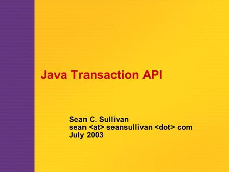 Java Transaction API Sean C. Sullivan sean seansullivan com July 2003.