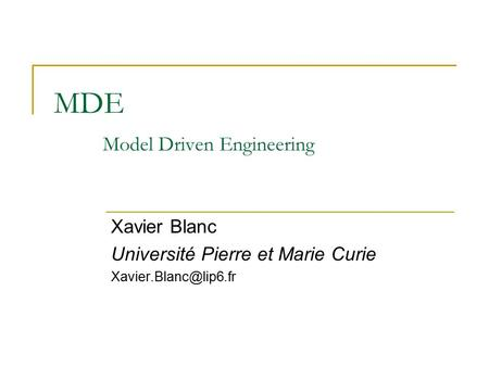 MDE Model Driven Engineering Xavier Blanc Université Pierre et Marie Curie