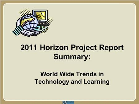 2011 Horizon Project Report Summary: World Wide Trends in Technology and Learning.