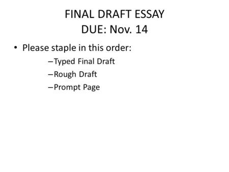 FINAL DRAFT ESSAY DUE: Nov. 14 Please staple in this order: – Typed Final Draft – Rough Draft – Prompt Page.