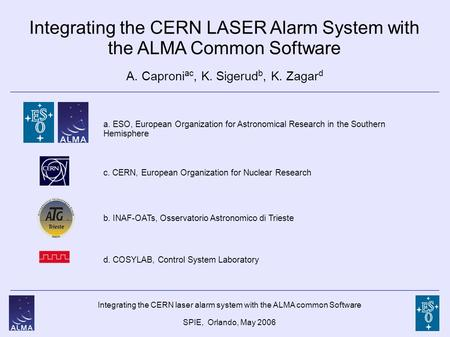 Integrating the CERN laser alarm system with the ALMA common Software SPIE, Orlando, May 2006 Integrating the CERN LASER Alarm System with the ALMA Common.