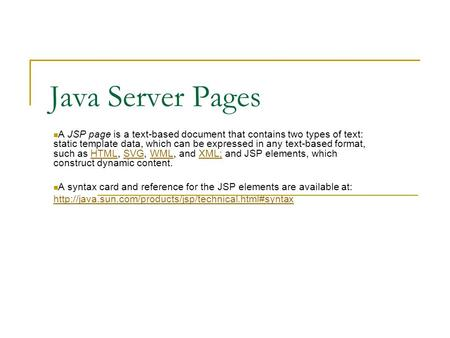 Java Server Pages A JSP page is a text-based document that contains two types of text: static template data, which can be expressed in any text-based format,