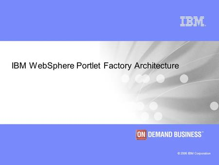 © 2006 IBM Corporation IBM WebSphere Portlet Factory Architecture.