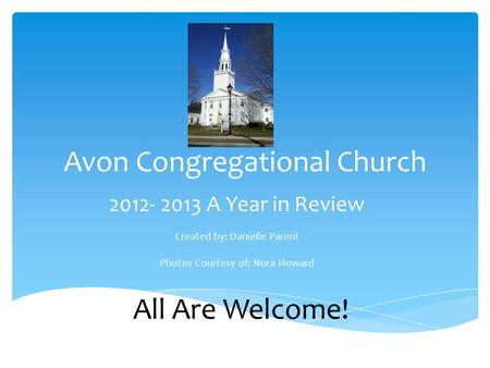 Avon Congregational Church 2012- 2013 A Year in Review Created by: Danielle Parent Photos Courtesy of: Nora Howard All Are Welcome!