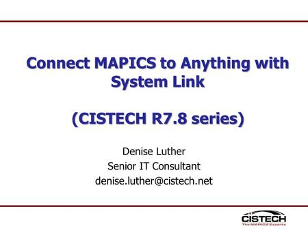 Denise Luther Senior IT Consultant Connect MAPICS to Anything with System Link (CISTECH R7.8 series)