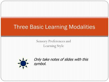 Sensory Preferences and Learning Style Three Basic Learning Modalities Only take notes of slides with this symbol.