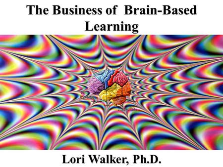 The Business of Brain-Based Learning Lori Walker, Ph.D.