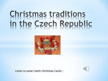 Listen to some Czech Christmas Carols : * Christmas Eve in the Czech Republic is celebrated with a feast. * Christmas tree is usually decorated this.