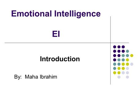 Emotional Intelligence EI Introduction By: Maha Ibrahim.