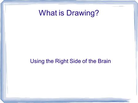 What is Drawing? Using the Right Side of the Brain.