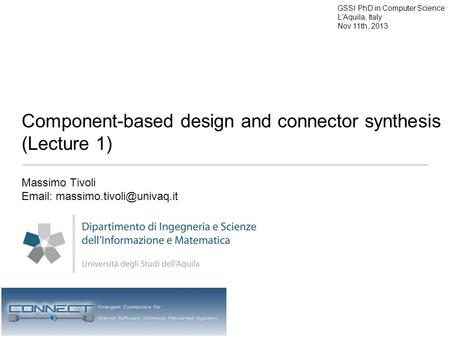 Component-based design and connector synthesis (Lecture 1) Massimo Tivoli   GSSI PhD in Computer Science L'Aquila, Italy.