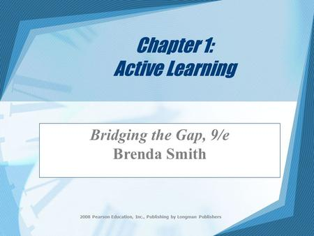 2008 Pearson Education, Inc., Publishing by Longman Publishers Chapter 1: Active Learning Bridging the Gap, 9/e Brenda Smith.