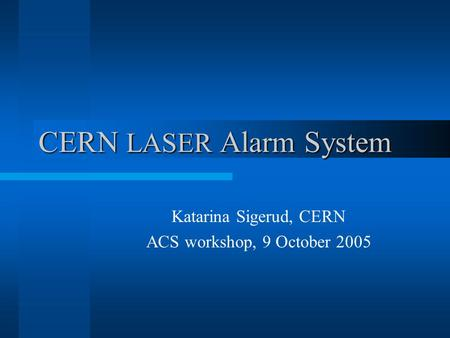 CERN LASER Alarm System Katarina Sigerud, CERN ACS workshop, 9 October 2005.