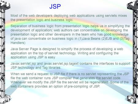 JSP Most of the web developers deploying web applications using servlets mixes the presentation logic and business logic. Separation of business logic.