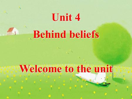 Unit 4 Behind beliefs Welcome to the unit Unit 4 Behind beliefs Welcome to the unit.