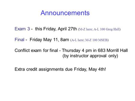 Announcements Exam 3 - this Friday, April 27th (M-Z here; A-L 100 Greg Hall) Final - Friday May 11, 8am (A-L here; M-Z 100 MSEB) Conflict exam for final.