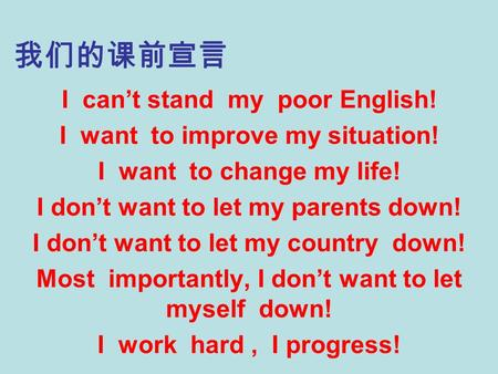 我们的课前宣言 I can't stand my poor English! I want to improve my situation! I want to change my life! I don't want to let my parents down! I don't want to let.