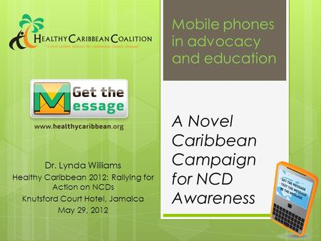 A Novel Caribbean Campaign for NCD Awareness Dr. Lynda Williams Healthy Caribbean 2012: Rallying for Action on NCDs Knutsford Court Hotel, Jamaica May.