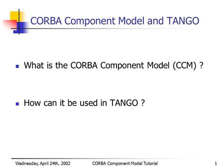 Wednesday, April 24th, 2002CORBA Component Model Tutorial1 CORBA Component Model and TANGO What is the CORBA Component Model (CCM) ? How can it be used.