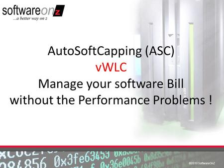 ©2010 SoftwareOnZ AutoSoftCapping (ASC) vWLC Manage your software Bill without the Performance Problems !