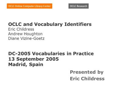 OCLC and Vocabulary Identifiers Eric Childress Andrew Houghton Diane Vizine-Goetz DC-2005 Vocabularies in Practice 13 September 2005 Madrid, Spain Presented.